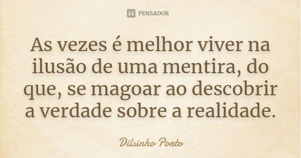 As vezes é melhor viver na ilusão de uma mentira, do que, se magoar ao descobrir a verdade sobre a realidade.... Frase de Dilsinho Porto.