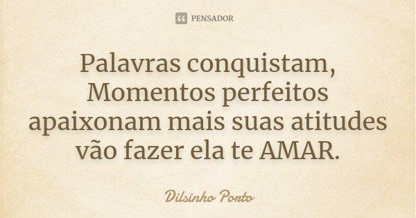 Palavras conquistam, Momentos perfeitos apaixonam mais suas atitudes vão fazer ela te AMAR.... Frase de Dilsinho Porto.