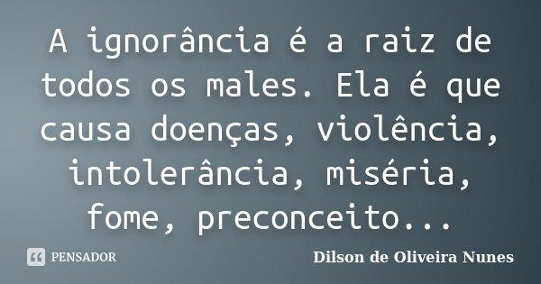 A ignorância é a raiz de todos os males. Ela é que causa doenças, violência, intolerância, miséria, fome, preconceito...... Frase de Dilson de Oliveira Nunes.