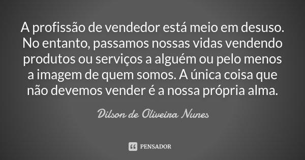 A profissão de vendedor está meio em desuso. No entanto, passamos nossas vidas vendendo produtos ou serviços a alguém ou pelo menos a imagem de quem somos. A ún... Frase de Dilson de Oliveira Nunes.