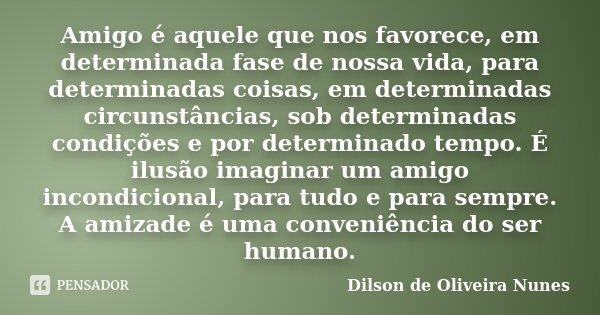 Amigo é aquele que nos favorece, em determinada fase de nossa vida, para determinadas coisas, em determinadas circunstâncias, sob determinadas condições e por d... Frase de Dilson de Oliveira Nunes.