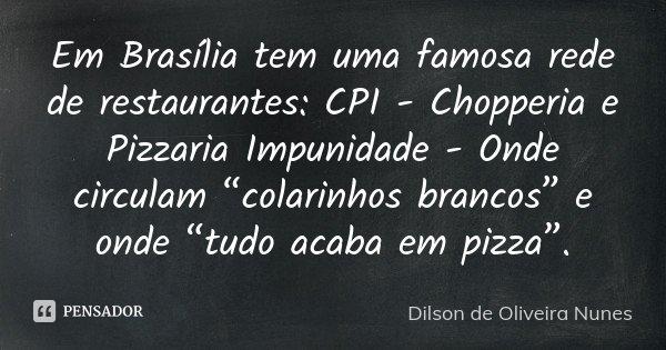"""Em Brasília tem uma famosa rede de restaurantes: CPI - Chopperia e Pizzaria Impunidade - Onde circulam """"colarinhos brancos"""" e onde """"tudo acaba em pizza"""".... Frase de Dilson de Oliveira Nunes."""