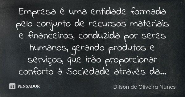 Empresa é uma entidade formada pelo conjunto de recursos materiais e financeiros, conduzida por seres humanos, gerando produtos e serviços, que irão proporciona... Frase de Dilson de Oliveira Nunes.