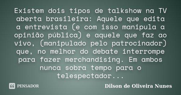 Existem dois tipos de talkshow na TV aberta brasileira: Aquele que edita a entrevista (e com isso manipula a opinião pública) e aquele que faz ao vivo, (manipul... Frase de Dilson de Oliveira Nunes.
