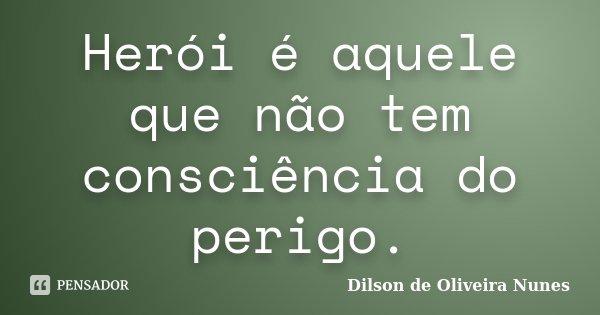 Herói é aquele que não tem consciência do perigo.... Frase de Dilson de Oliveira Nunes.