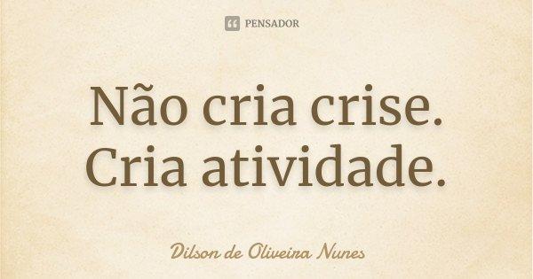 Não cria crise. Cria atividade.... Frase de Dilson de Oliveira Nunes.