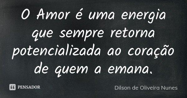 O Amor é uma energia que sempre retorna potencializada ao coração de quem a emana.... Frase de Dilson de Oliveira Nunes.