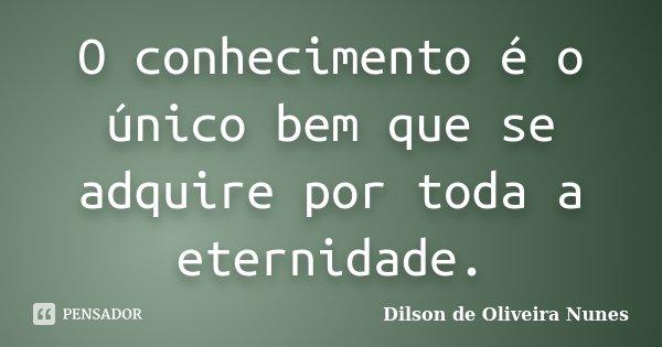 O conhecimento é o único bem que se adquire por toda a eternidade.... Frase de Dilson de Oliveira Nunes.