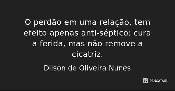 O perdão em uma relação, tem efeito apenas anti-séptico: cura a ferida, mas não remove a cicatriz.... Frase de Dilson de Oliveira Nunes.