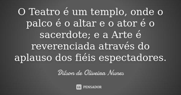 O Teatro é um templo, onde o palco é o altar e o ator é o sacerdote; e a Arte é reverenciada através do aplauso dos fiéis espectadores.... Frase de Dilson de Oliveira Nunes.
