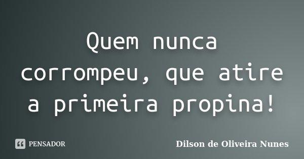 Quem nunca corrompeu, que atire a primeira propina!... Frase de Dilson de Oliveira Nunes.