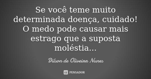 Se você teme muito determinada doença, cuidado! O medo pode causar mais estrago que a suposta moléstia...... Frase de Dilson de Oliveira Nunes.