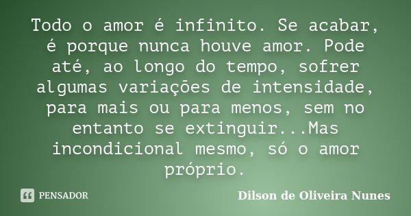Todo o amor é infinito. Se acabar, é porque nunca houve amor. Pode até, ao longo do tempo, sofrer algumas variações de intensidade, para mais ou para menos, sem... Frase de Dilson de Oliveira Nunes.
