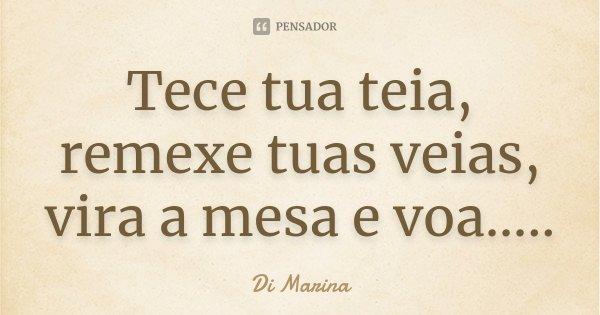 Tece tua teia, remexe tuas veias, vira a mesa e voa........ Frase de Di Marina.