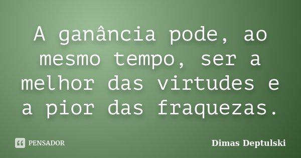 A ganância pode, ao mesmo tempo, ser a melhor das virtudes e a pior das fraquezas.... Frase de Dimas Deptulski.