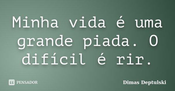 Minha vida é uma grande piada. O difícil é rir.... Frase de Dimas Deptulski.