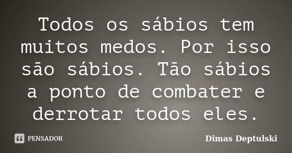 Todos os sábios tem muitos medos. Por isso são sábios. Tão sábios a ponto de combater e derrotar todos eles.... Frase de Dimas Deptulski.