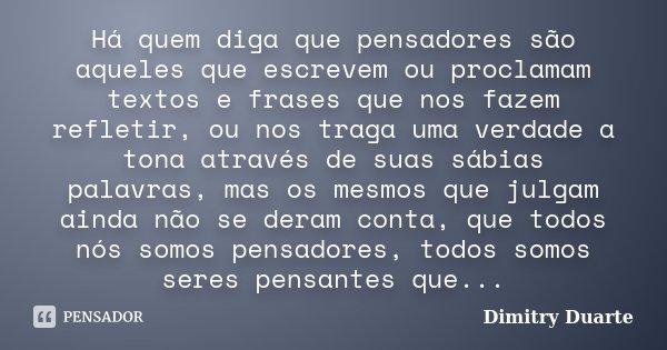 Há quem diga que pensadores são aqueles que escrevem ou proclamam textos e frases que nos fazem refletir, ou nos traga uma verdade a tona através de suas sábias... Frase de Dimitry Duarte.