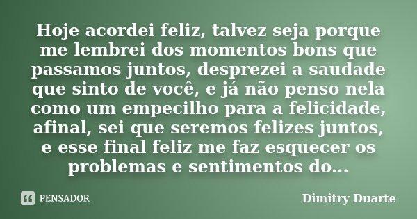 Hoje acordei feliz, talvez seja porque me lembrei dos momentos bons que passamos juntos, desprezei a saudade que sinto de você, e já não penso nela como um empe... Frase de Dimitry Duarte.