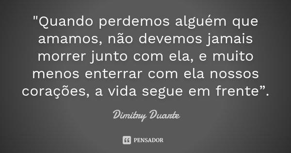 """""""Quando perdemos alguém que amamos, não devemos jamais morrer junto com ela, e muito menos enterrar com ela nossos corações, a vida segue em frente"""".... Frase de Dimitry Duarte."""