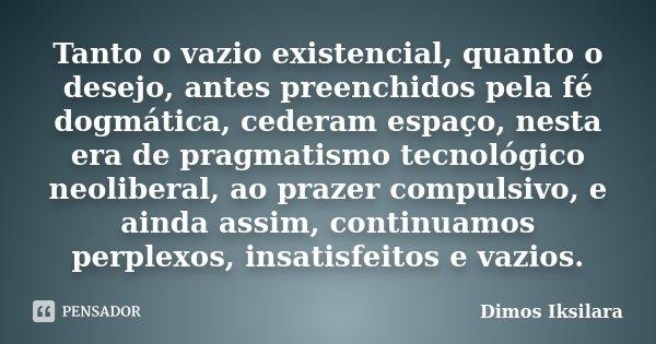 Tanto o vazio existencial, quanto o desejo, antes preenchidos pela fé dogmática, cederam espaço, nesta era de pragmatismo tecnológico neoliberal, ao prazer comp... Frase de Dimos Iksilara.