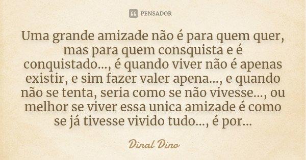 Uma grande amizade não é para quem quer, mas para quem consquista e é conquistado..., é quando viver não é apenas existir, e sim fazer valer apena..., e quando ... Frase de Dinal Dino.