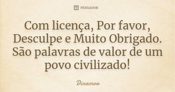 Com licença, Por favor, Desculpe e Muito Obrigado. São palavras de valor de um povo civilizado!... Frase de Dinamor.