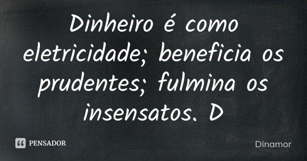 Dinheiro é como eletricidade; beneficia os prudentes; fulmina os insensatos. D... Frase de Dinamor.