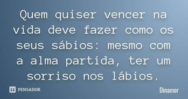 Quem quiser vencer na vida deve fazer como os seus sábios: mesmo com a alma partida, ter um sorriso nos lábios.... Frase de Dinamor.