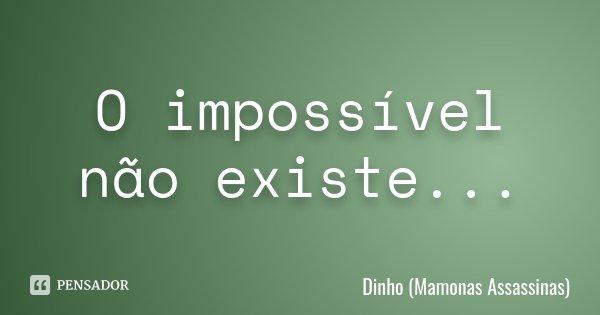 O impossível não existe...... Frase de Dinho, Mamonas Assassinas.