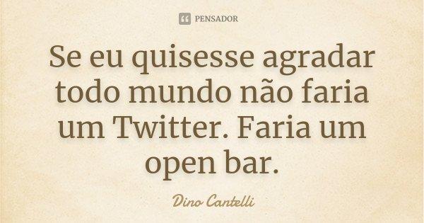 Se eu quisesse agradar todo mundo não faria um Twitter. Faria um open bar.... Frase de Dino Cantelli.