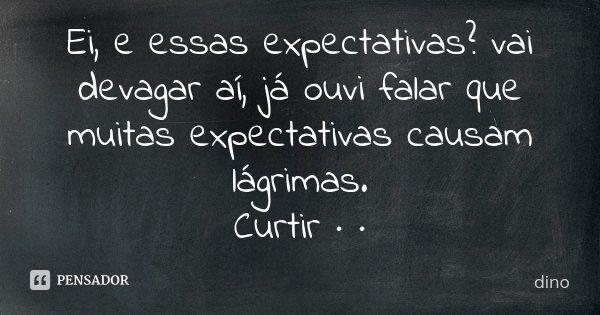 Ei, e essas expectativas? vai devagar aí, já ouvi falar que muitas expectativas causam lágrimas. Curtir · ·... Frase de Dino.