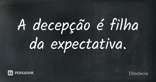 A decepção é filha da expectativa.... Frase de Dioclecio.