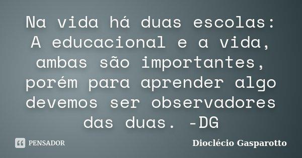 Na vida há duas escolas: A educacional e a vida, ambas são importantes, porém para aprender algo devemos ser observadores das duas. -DG... Frase de Dioclécio Gasparotto.