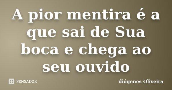 A pior mentira é a que sai de Sua boca e chega ao seu ouvido... Frase de Diógenes Oliveira.