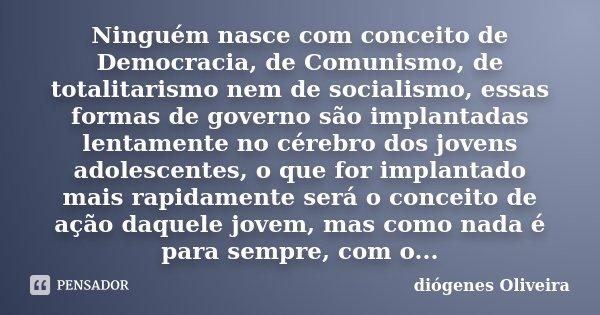 Ninguém nasce com conceito de Democracia, de Comunismo, de totalitarismo nem de socialismo, essas formas de governo são implantadas lentamente no cérebro dos jo... Frase de Diógenes Oliveira.