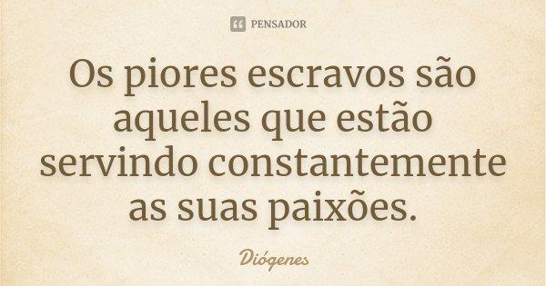 Os piores escravos são aqueles que estão servindo constantemente as suas paixões.... Frase de Diógenes.