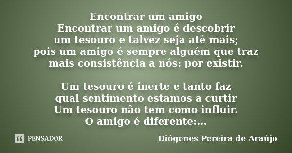Encontrar um amigo Encontrar um amigo é descobrir um tesouro e talvez seja até mais; pois um amigo é sempre alguém que traz mais consistência a nós: por existir... Frase de Diógenes Pereira de Araújo.
