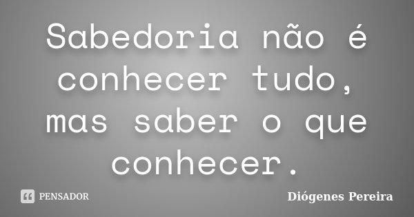 Sabedoria não é conhecer tudo, mas saber o que conhecer.... Frase de Diógenes Pereira.