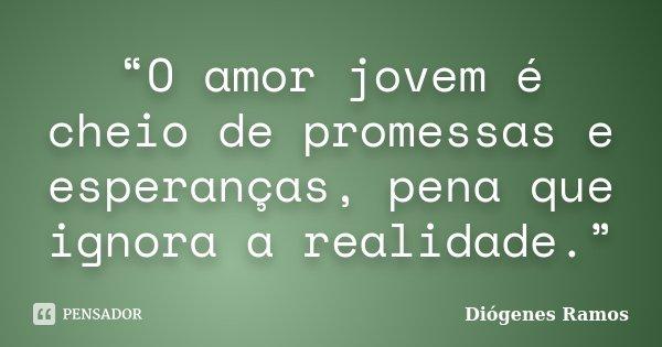 """""""O amor jovem é cheio de promessas e esperanças, pena que ignora a realidade.""""... Frase de Diógenes Ramos."""