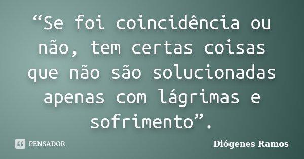 """""""Se foi coincidência ou não, tem certas coisas que não são solucionadas apenas com lágrimas e sofrimento"""".... Frase de Diógenes Ramos."""