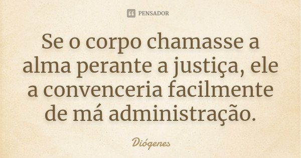 Se o corpo chamasse a alma perante a justiça, ele a convenceria facilmente de má administração.... Frase de Diógenes.