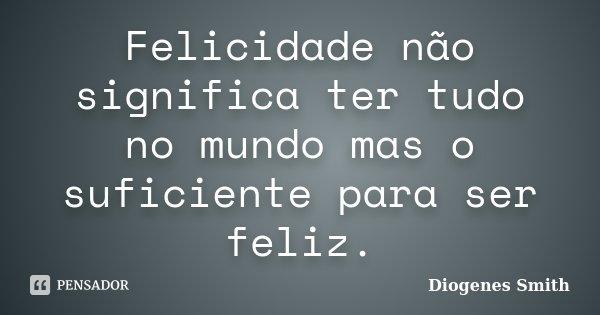 Felicidade não significa ter tudo no mundo mas o suficiente para ser feliz.... Frase de Diogenes Smith.