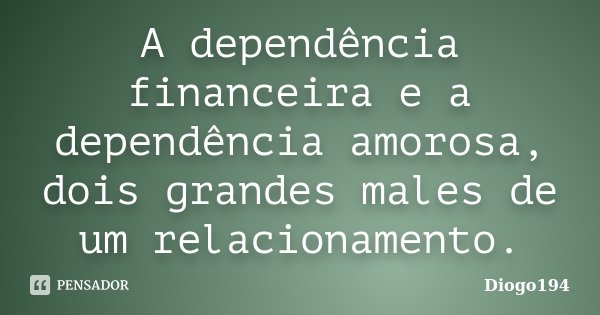 A dependência financeira e a dependência amorosa, dois grandes males de um relacionamento.... Frase de Diogo194.