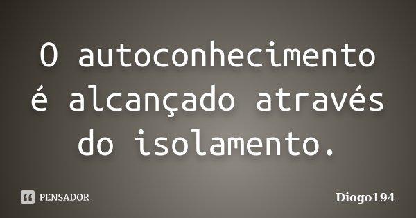 O autoconhecimento é alcançado através do isolamento.... Frase de Diogo194.