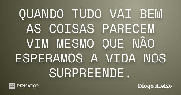 QUANDO TUDO VAI BEM AS COISAS PARECEM VIM MESMO QUE NÃO ESPERAMOS A VIDA NOS SURPREENDE.... Frase de Diogo Aleixo.