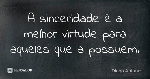 A sinceridade é a melhor virtude para aqueles que a possuem.... Frase de Diogo Antunes.