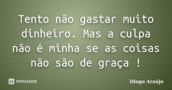 Tento não gastar muito dinheiro. Mas a culpa não é minha se as coisas não são de graça !... Frase de Diogo Araújo.