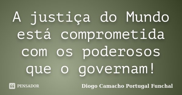 A justiça do Mundo está comprometida com os poderosos que o governam!... Frase de Diogo Camacho Portugal Funchal.