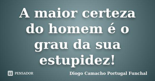 A maior certeza do homem é o grau da sua estupidez!... Frase de Diogo Camacho Portugal Funchal.